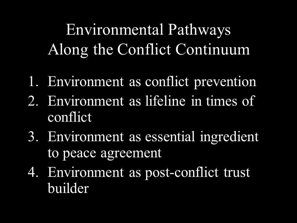 Environmental Pathways Along the Conflict Continuum 1.Environment as conflict prevention 2.Environment as lifeline in times of conflict 3.Environment as essential ingredient to peace agreement 4.Environment as post-conflict trust builder