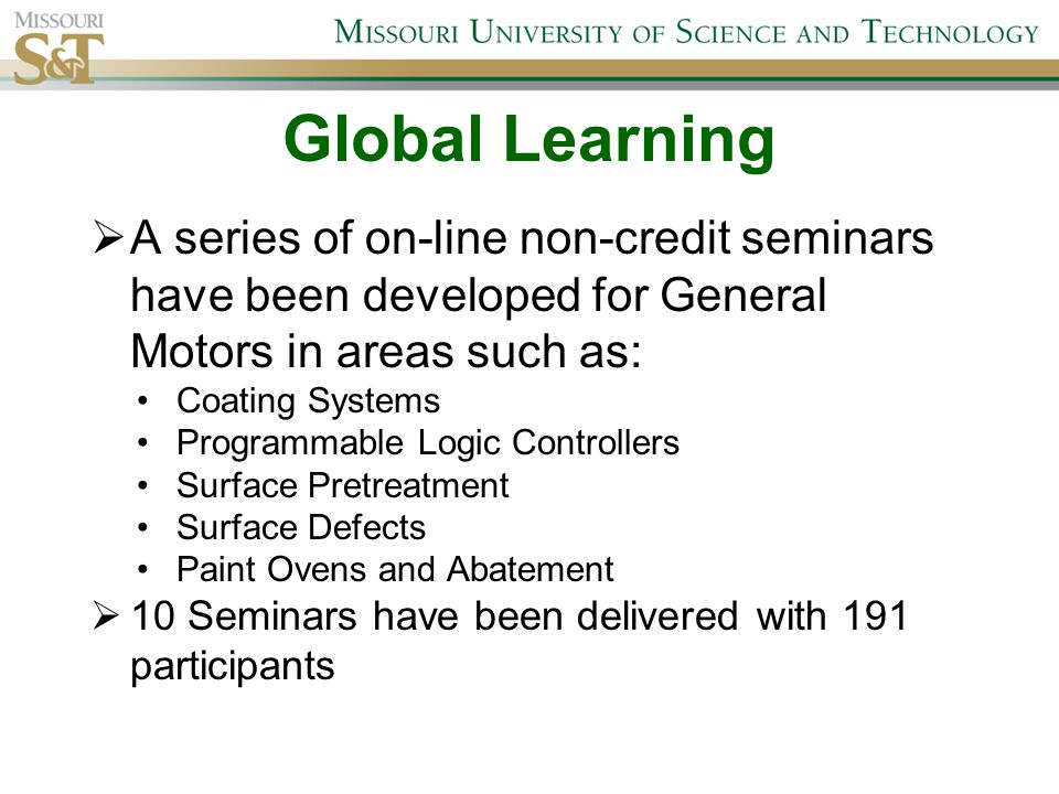 Global Learning  A series of on-line non-credit seminars have been developed for General Motors in areas such as: Coating Systems Programmable Logic Controllers Surface Pretreatment Surface Defects Paint Ovens and Abatement  10 Seminars have been delivered with 191 participants