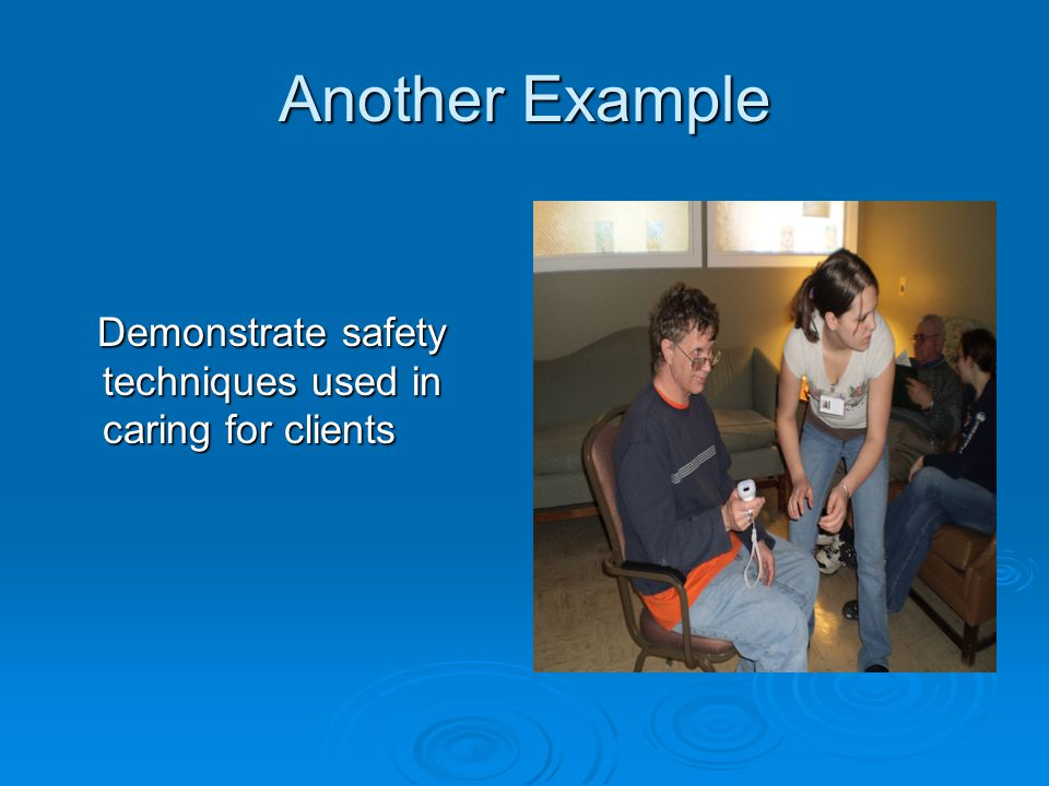 Another Example Demonstrate safety techniques used in caring for clients Demonstrate safety techniques used in caring for clients