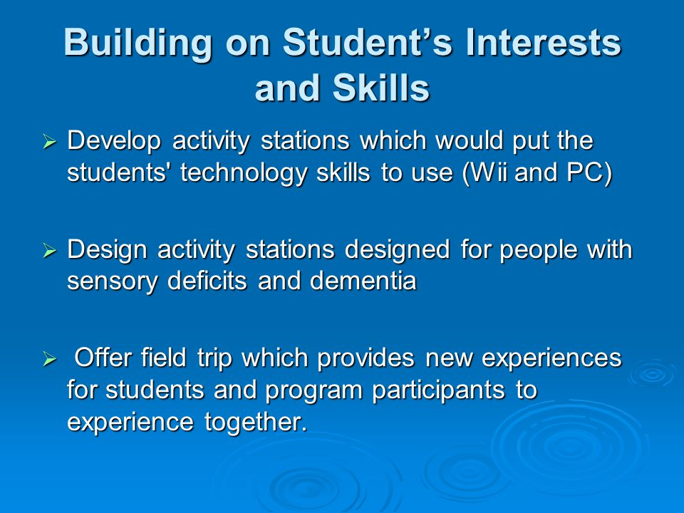 Building on Student's Interests and Skills  Develop activity stations which would put the students technology skills to use (Wii and PC)  Design activity stations designed for people with sensory deficits and dementia  Offer field trip which provides new experiences for students and program participants to experience together.