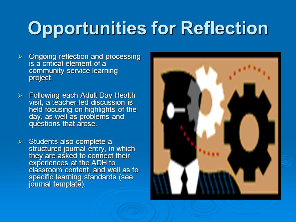 Opportunities for Reflection  Ongoing reflection and processing is a critical element of a community service learning project.