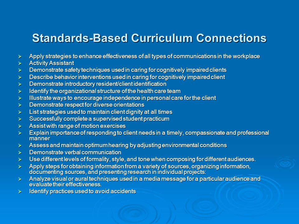 Standards-Based Curriculum Connections  Apply strategies to enhance effectiveness of all types of communications in the workplace  Activity Assistant  Demonstrate safety techniques used in caring for cognitively impaired clients  Describe behavior interventions used in caring for cognitively impaired client  Demonstrate introductory resident/client identification  Identify the organizational structure of the health care team  Illustrate ways to encourage independence in personal care for the client  Demonstrate respect for diverse orientations  List strategies used to maintain client dignity at all times  Successfully complete a supervised student practicum  Assist with range of motion exercises  Explain importance of responding to client needs in a timely, compassionate and professional manner  Assess and maintain optimum hearing by adjusting environmental conditions  Demonstrate verbal communication  Use different levels of formality, style, and tone when composing for different audiences.