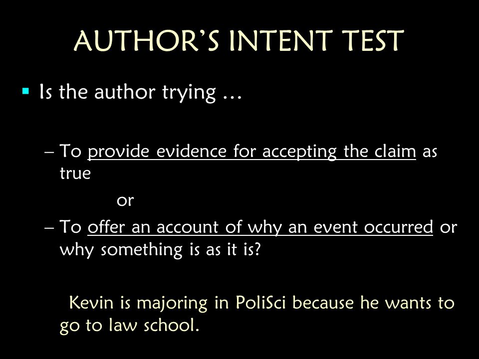 AUTHOR'S INTENT TEST  Is the author trying … –To provide evidence for accepting the claim as true or –To offer an account of why an event occurred or why something is as it is.