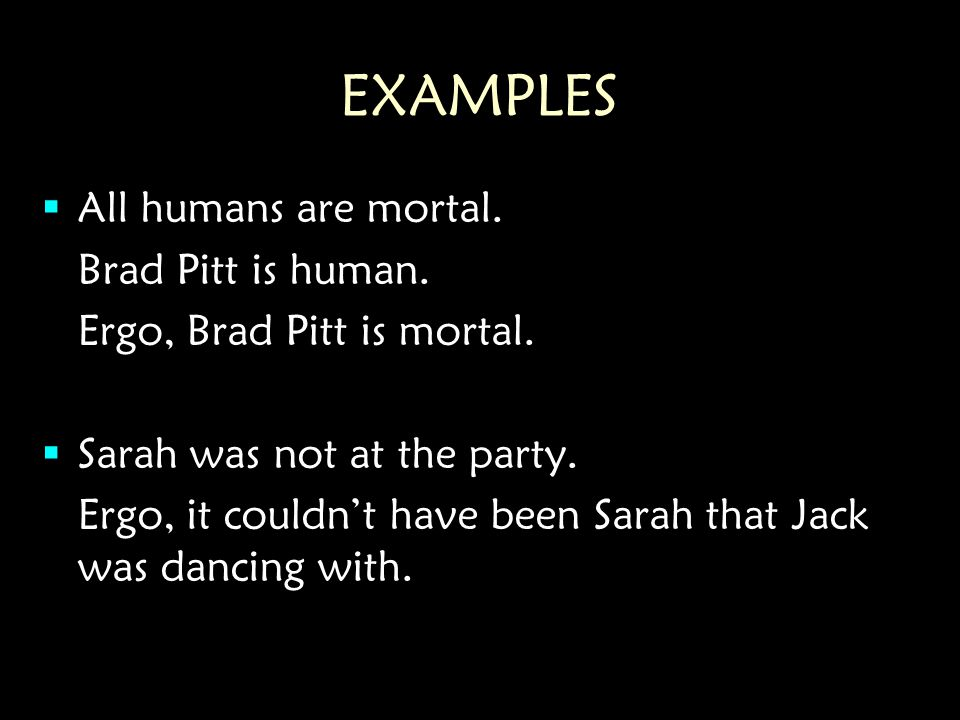 EXAMPLES  All humans are mortal. Brad Pitt is human.