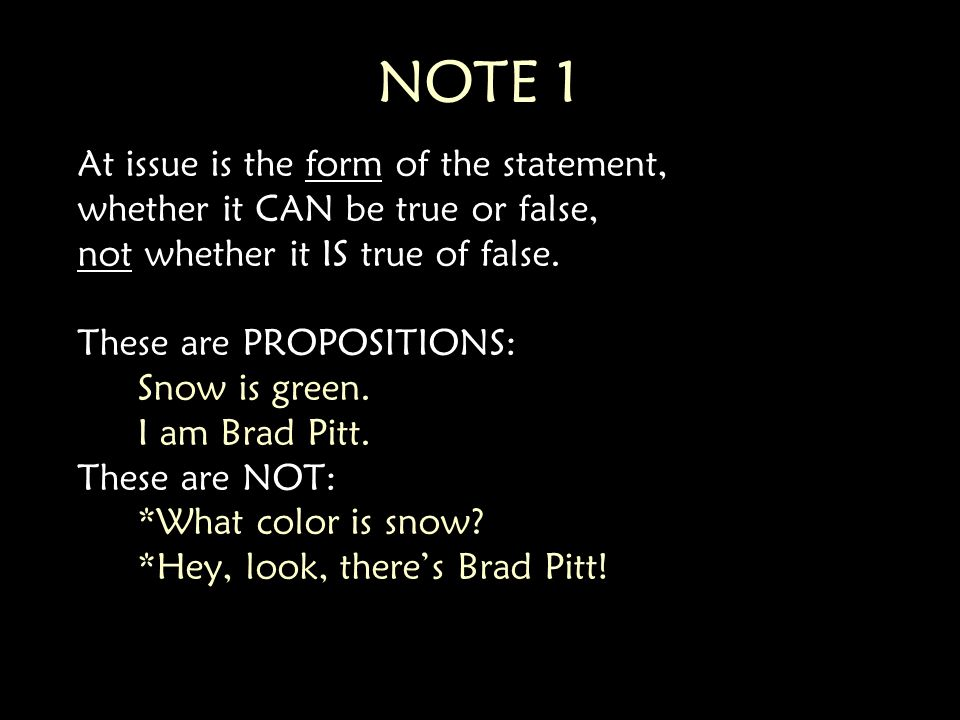 NOTE 1 At issue is the form of the statement, whether it CAN be true or false, not whether it IS true of false.