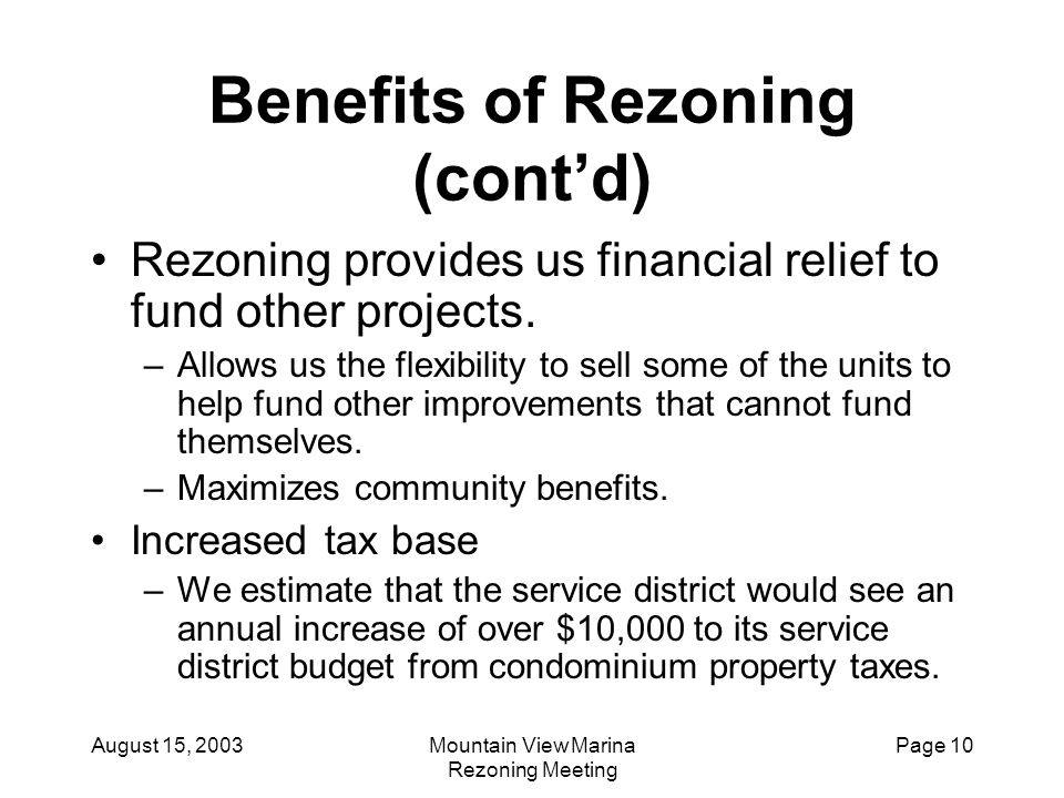 August 15, 2003Mountain View Marina Rezoning Meeting Page 10 Benefits of Rezoning (cont'd) Rezoning provides us financial relief to fund other project