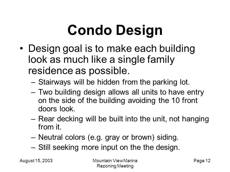 August 15, 2003Mountain View Marina Rezoning Meeting Page 12 Condo Design Design goal is to make each building look as much like a single family resid