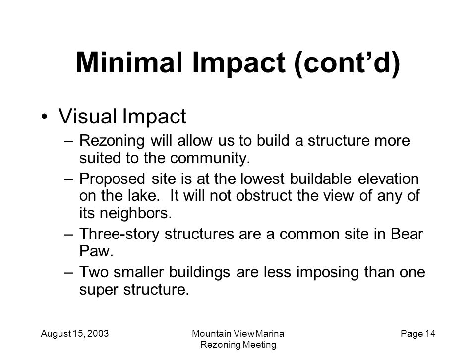 August 15, 2003Mountain View Marina Rezoning Meeting Page 14 Minimal Impact (cont'd) Visual Impact –Rezoning will allow us to build a structure more s