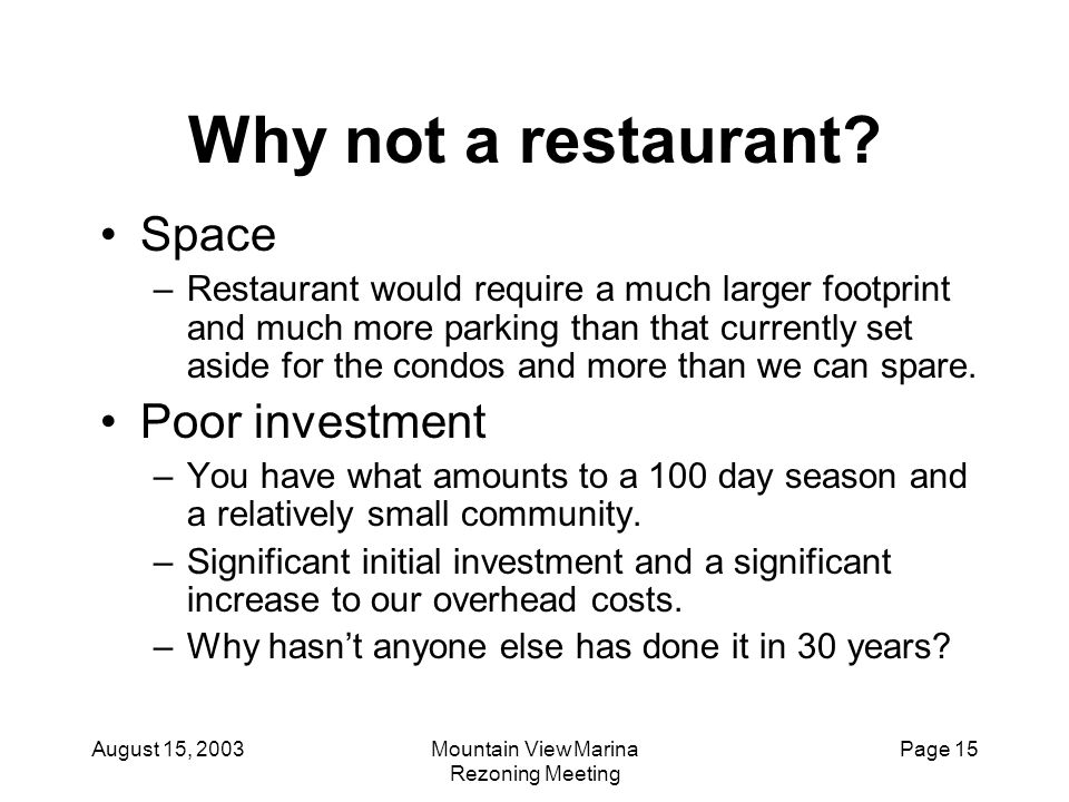 August 15, 2003Mountain View Marina Rezoning Meeting Page 15 Why not a restaurant? Space –Restaurant would require a much larger footprint and much mo