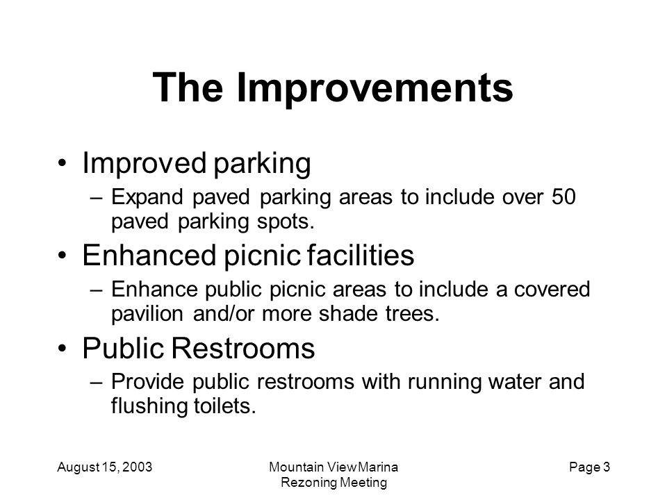 August 15, 2003Mountain View Marina Rezoning Meeting Page 3 The Improvements Improved parking –Expand paved parking areas to include over 50 paved par
