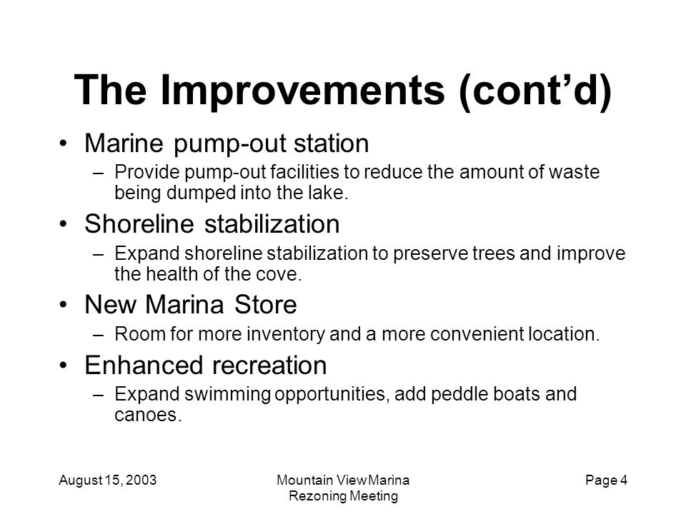 August 15, 2003Mountain View Marina Rezoning Meeting Page 5 The Improvements (cont'd) Marina Lodging –Key opportunity for growth identified from day one –Allows for new revenue stream without adding significantly to our overhead –Drives increased boat rental and slip rental revenues –Provides out of town customers with convenient accommodations to enjoy our other services.