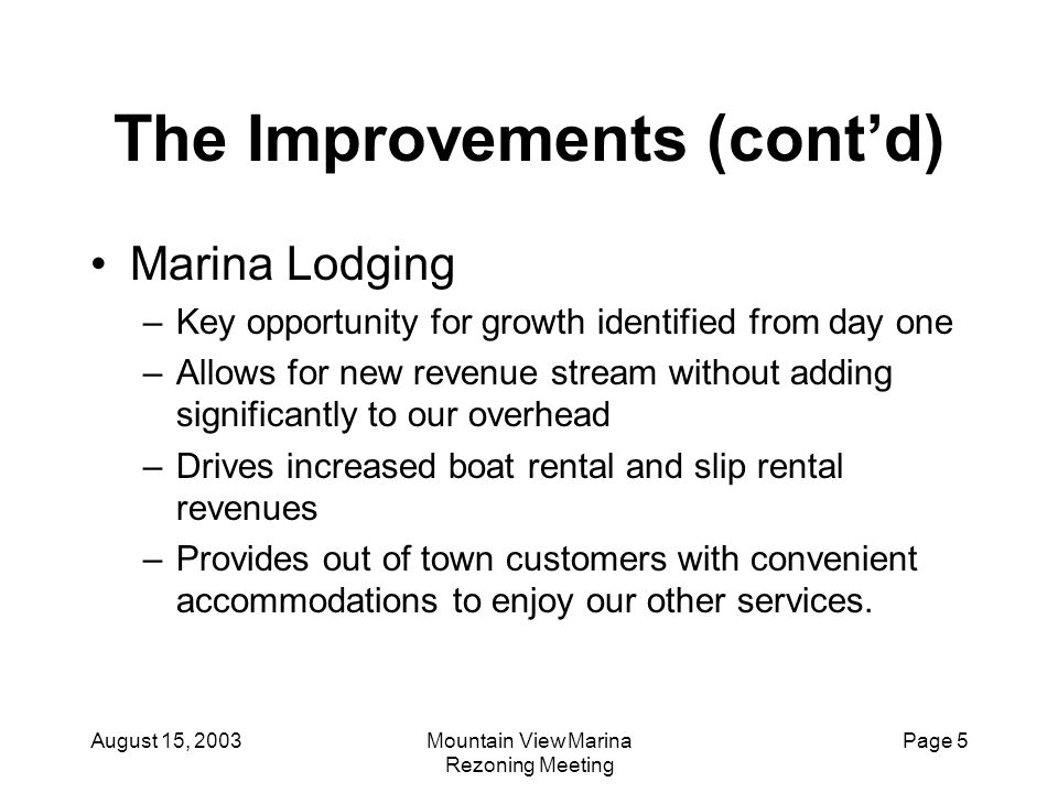 August 15, 2003Mountain View Marina Rezoning Meeting Page 16 The Alternatives Multi-Family Residential Nice condominiums More paved parking Enhanced picnic facilities Public restrooms More recreation opportunities Shoreline stabilization Marine pump-out station Increased tax base One of the finest Marina facilities in the area!!!.