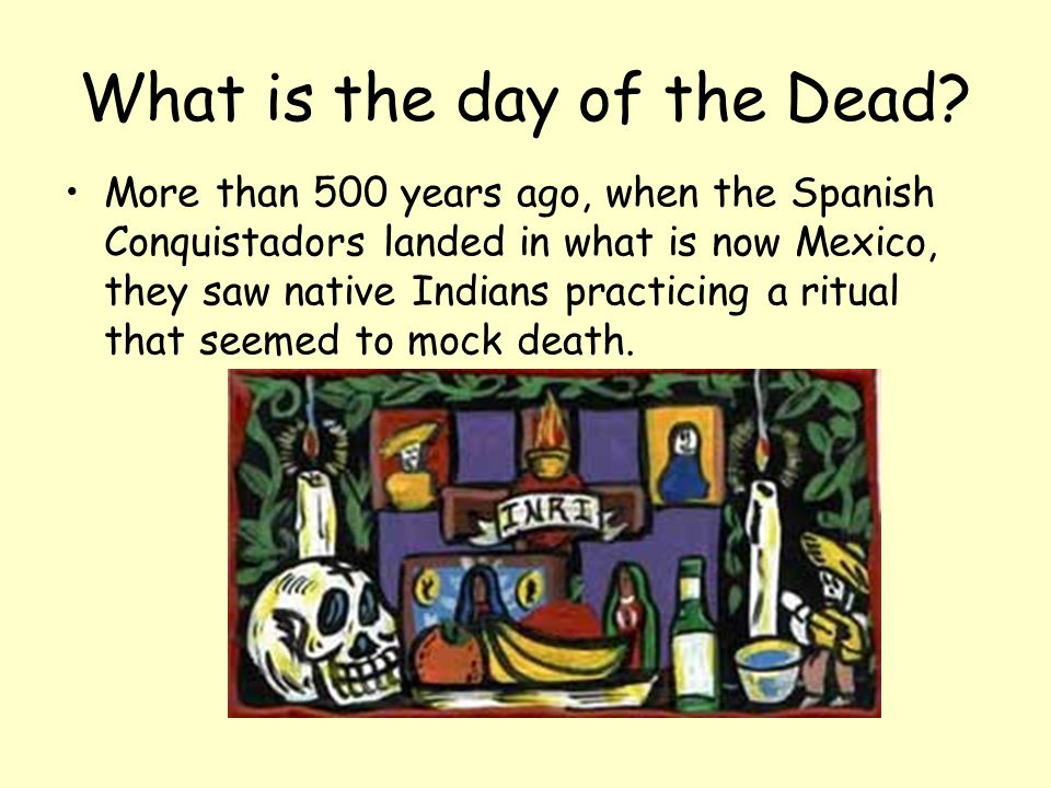 What is the day of the Dead? More than 500 years ago, when the Spanish Conquistadors landed in what is now Mexico, they saw native Indians practicing