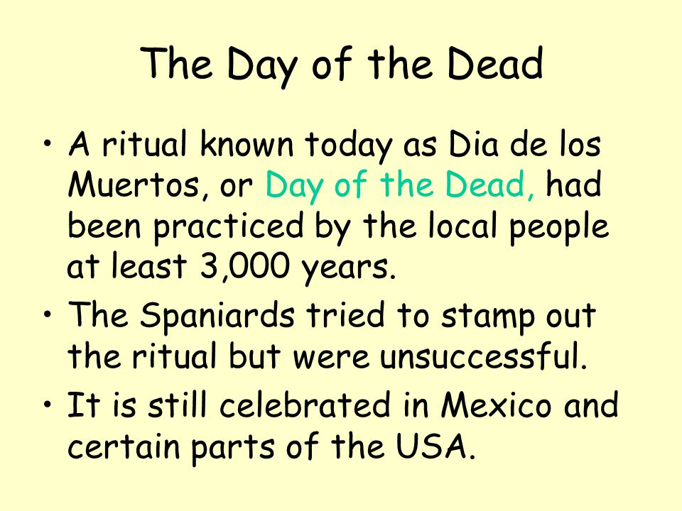 The Day of the Dead A ritual known today as Dia de los Muertos, or Day of the Dead, had been practiced by the local people at least 3,000 years. The S