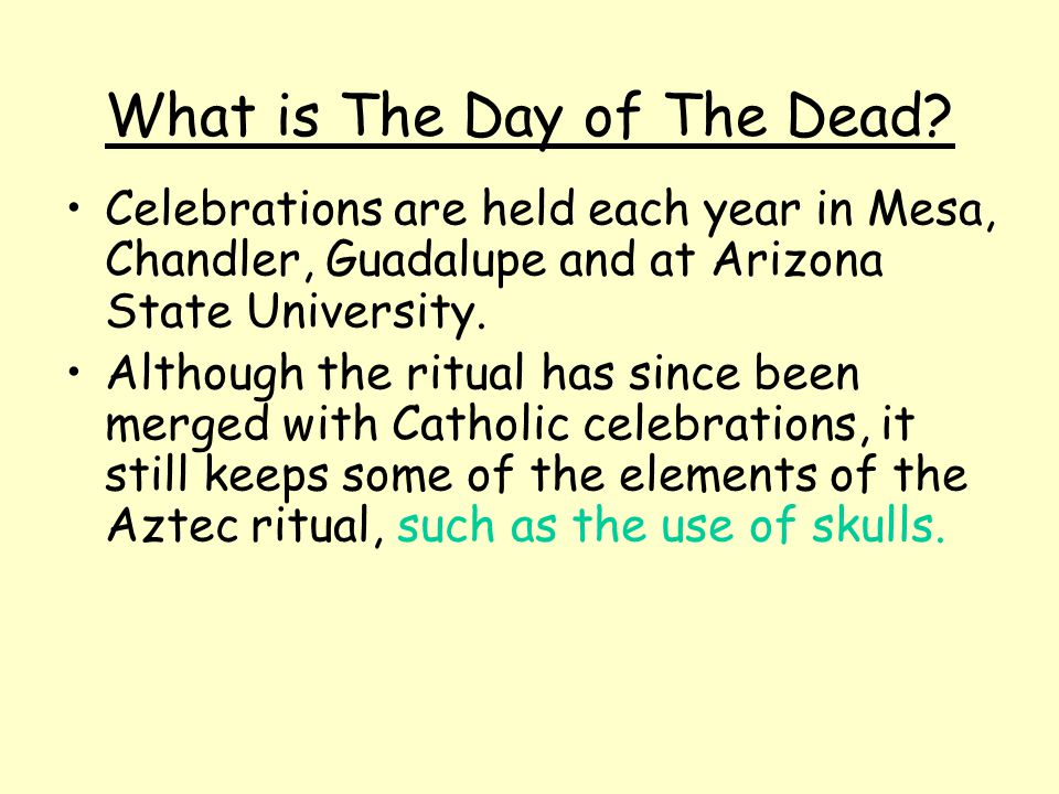 What is The Day of The Dead? Celebrations are held each year in Mesa, Chandler, Guadalupe and at Arizona State University. Although the ritual has sin
