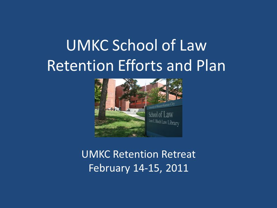 UMKC School of Law Retention Efforts and Plan UMKC Retention Retreat February 14-15, 2011