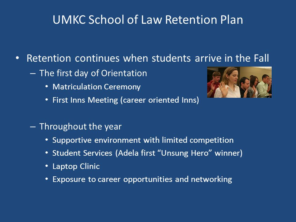 UMKC School of Law Retention Plan Retention continues when students arrive in the Fall – The first day of Orientation Matriculation Ceremony First Inns Meeting (career oriented Inns) – Throughout the year Supportive environment with limited competition Student Services (Adela first Unsung Hero winner) Laptop Clinic Exposure to career opportunities and networking