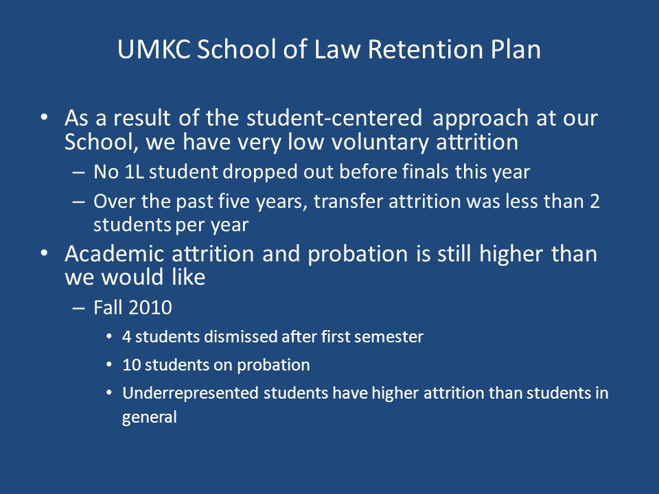 UMKC School of Law Retention Plan As a result of the student-centered approach at our School, we have very low voluntary attrition – No 1L student dropped out before finals this year – Over the past five years, transfer attrition was less than 2 students per year Academic attrition and probation is still higher than we would like – Fall 2010 4 students dismissed after first semester 10 students on probation Underrepresented students have higher attrition than students in general