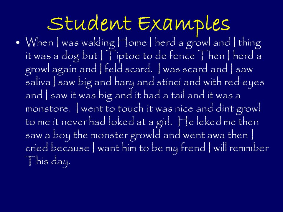 Student Examples When I was wakling Home I herd a growl and I thing it was a dog but I Tiptoe to de fence Then I herd a growl again and I feld scard.