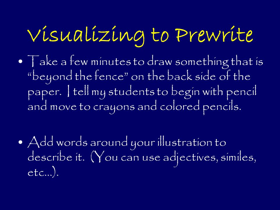 Visualizing to Prewrite Take a few minutes to draw something that is beyond the fence on the back side of the paper.