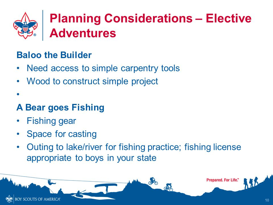 Planning Considerations – Elective Adventures Baloo the Builder Need access to simple carpentry tools Wood to construct simple project A Bear goes Fishing Fishing gear Space for casting Outing to lake/river for fishing practice; fishing license appropriate to boys in your state 10