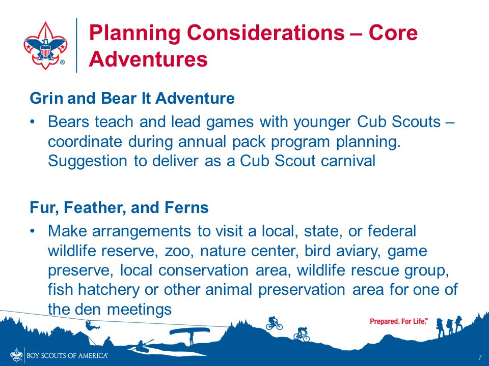 Planning Considerations – Core Adventures Grin and Bear It Adventure Bears teach and lead games with younger Cub Scouts – coordinate during annual pack program planning.