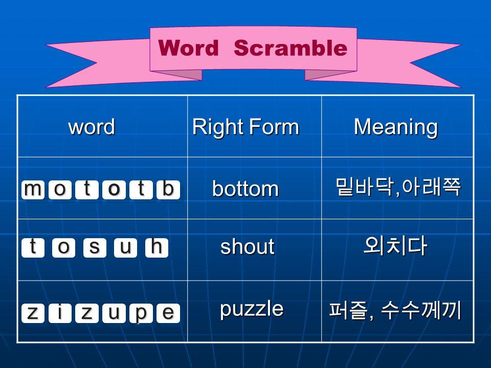 Word Scramble mmoottoottbb word word Right Form Right Form Meaning Meaning bottom shout shout puzzle 밑바닥, 아래쪽 외치다 퍼즐, 수수께끼 ttoossuuhh zziizzuuppee
