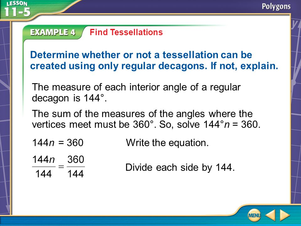 Example 4 Find Tessellations Determine whether or not a tessellation can be created using only regular decagons. If not, explain. The measure of each