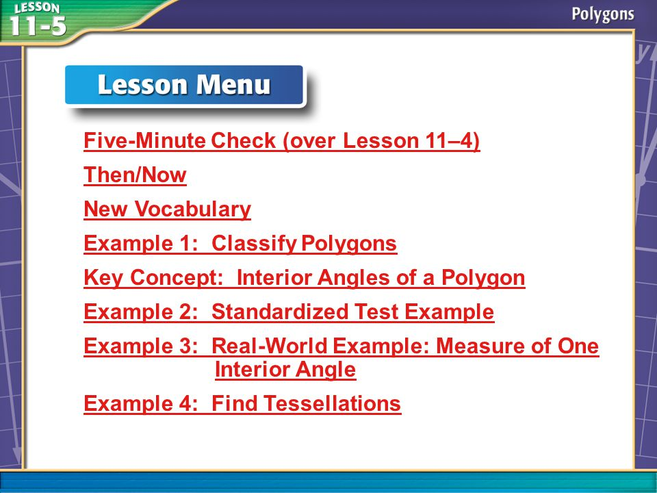 Lesson Menu Five-Minute Check (over Lesson 11–4) Then/Now New Vocabulary Example 1: Classify Polygons Key Concept: Interior Angles of a Polygon Example 2: Standardized Test Example Example 3: Real-World Example: Measure of One Interior Angle Example 4: Find Tessellations