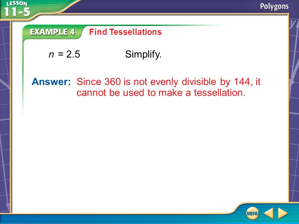 Example 4 Find Tessellations Answer: Since 360 is not evenly divisible by 144, it cannot be used to make a tessellation. n= 2.5Simplify.