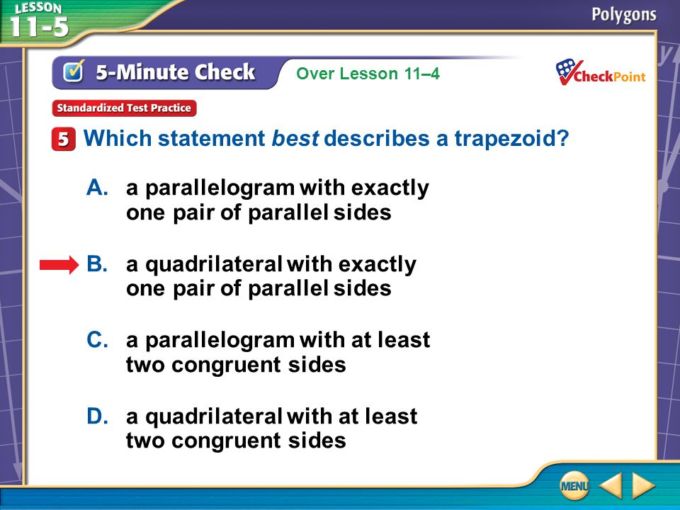 Over Lesson 11–4 5-Minute Check 5 A.a parallelogram with exactly one pair of parallel sides B.a quadrilateral with exactly one pair of parallel sides C.a parallelogram with at least two congruent sides D.a quadrilateral with at least two congruent sides Which statement best describes a trapezoid?