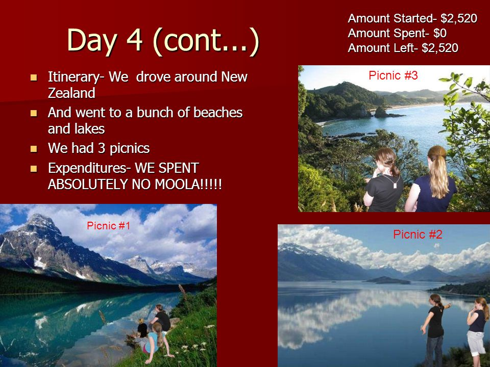 Day 4 (cont...) Itinerary- We drove around New Zealand Itinerary- We drove around New Zealand And went to a bunch of beaches and lakes And went to a bunch of beaches and lakes We had 3 picnics We had 3 picnics Expenditures- WE SPENT ABSOLUTELY NO MOOLA!!!!.