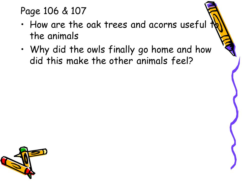Page 106 & 107 How are the oak trees and acorns useful to the animals Why did the owls finally go home and how did this make the other animals feel?