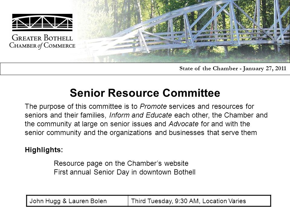 The purpose of this committee is to Promote services and resources for seniors and their families, Inform and Educate each other, the Chamber and the community at large on senior issues and Advocate for and with the senior community and the organizations and businesses that serve them Highlights: Resource page on the Chamber's website First annual Senior Day in downtown Bothell State of the Chamber - January 27, 2011 Senior Resource Committee John Hugg & Lauren BolenThird Tuesday, 9:30 AM, Location Varies