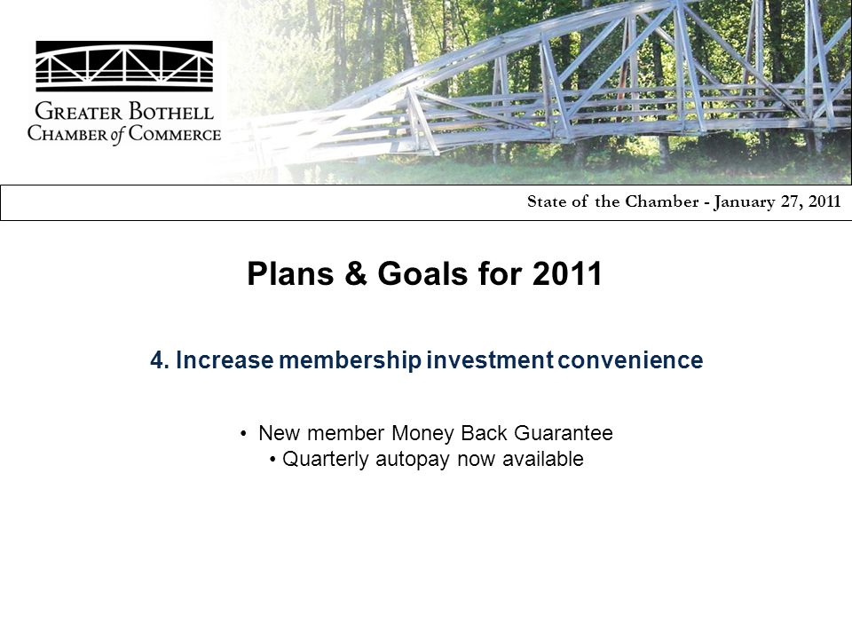 State of the Chamber - January 27, 2011 Plans & Goals for 2011 4. Increase membership investment convenience New member Money Back Guarantee Quarterly