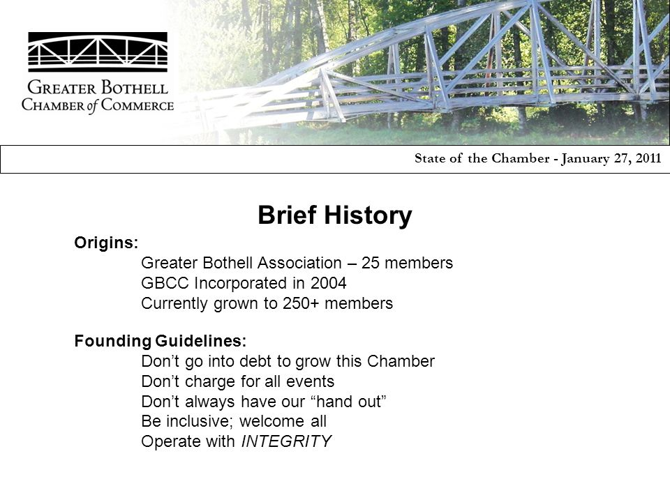 Origins: Greater Bothell Association – 25 members GBCC Incorporated in 2004 Currently grown to 250+ members Founding Guidelines: Don't go into debt to grow this Chamber Don't charge for all events Don't always have our hand out Be inclusive; welcome all Operate with INTEGRITY State of the Chamber - January 27, 2011 Brief History