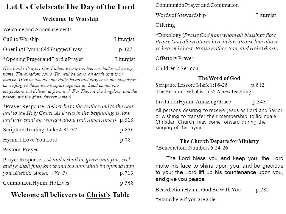 Let Us Celebrate The Day of the Lord Welcome to Worship Welcome and Announcements Call to Worship Liturgist Opening Hymn: Old Rugged Cross p.327 *Opening Prayer and Lord's Prayer Liturgist (The Lord's Prayer: Our Father, who art in heaven, hallowed be thy name.