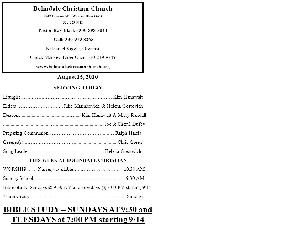 Bolindale Christian Church 2749 Fairview SE Warren, Ohio 44484 330-369-3452 Pastor Ray Blasko 330-898-8044 Cell: 330-979-8265 Nathaniel Riggle, Organist Chuck Mackey, Elder Chair 330-219-9749 www.bolindalechristianchurch.org August 15, 2010 SERVING TODAY Liturgist…….……..………....…..….………….…….