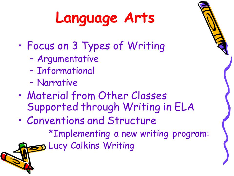 Language Arts Focus on 3 Types of Writing –Argumentative –Informational –Narrative Material from Other Classes Supported through Writing in ELA Conventions and Structure *Implementing a new writing program: Lucy Calkins Writing