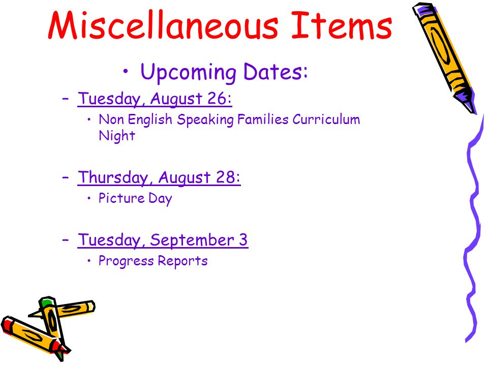 Miscellaneous Items Upcoming Dates: –Tuesday, August 26: Non English Speaking Families Curriculum Night –Thursday, August 28: Picture Day –Tuesday, September 3 Progress Reports