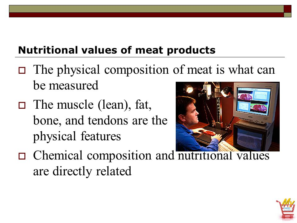 Nutritional values of meat products  The physical composition of meat is what can be measured  The muscle (lean), fat, bone, and tendons are the phy
