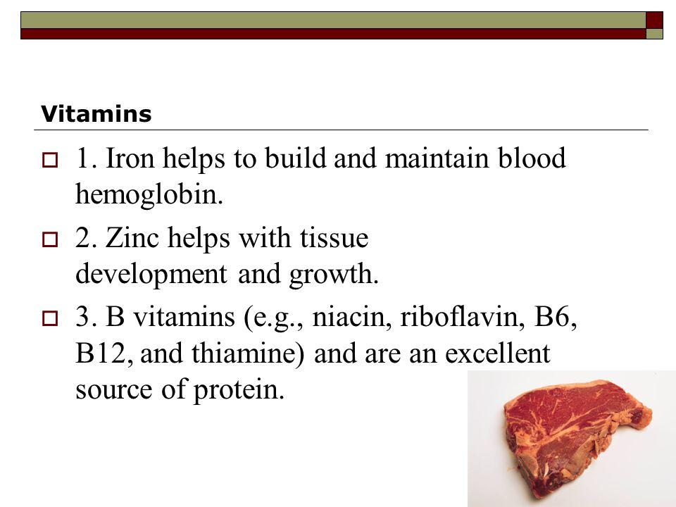 Vitamins  1. Iron helps to build and maintain blood hemoglobin.  2. Zinc helps with tissue development and growth.  3. B vitamins (e.g., niacin, ri