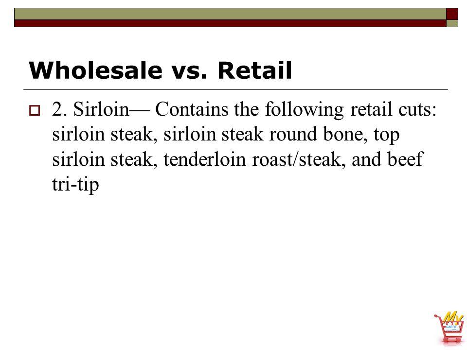 Wholesale vs. Retail  2. Sirloin— Contains the following retail cuts: sirloin steak, sirloin steak round bone, top sirloin steak, tenderloin roast/st