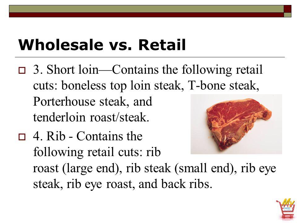 Wholesale vs. Retail  3. Short loin—Contains the following retail cuts: boneless top loin steak, T-bone steak, Porterhouse steak, and tenderloin roas