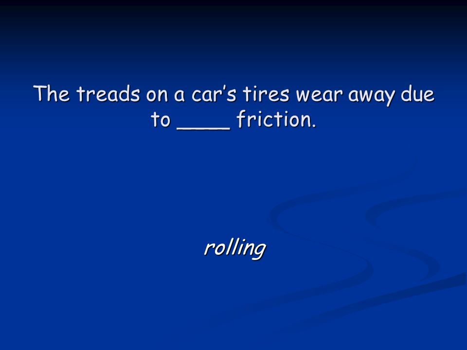 The treads on a car's tires wear away due to ____ friction. rolling