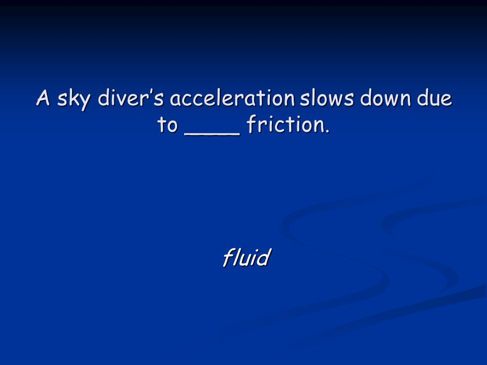 A sky diver's acceleration slows down due to ____ friction. fluid