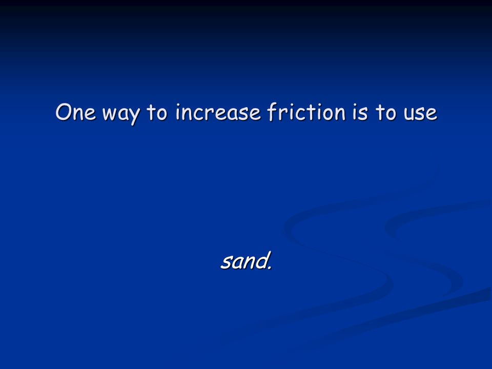 One way to increase friction is to use sand.