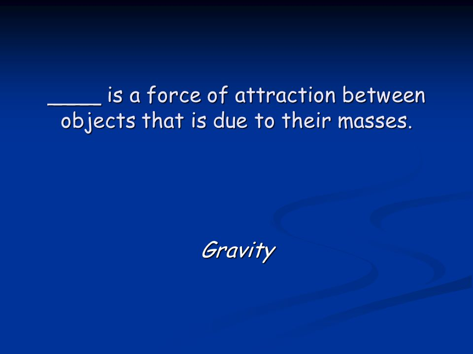 ____ is a force of attraction between objects that is due to their masses. Gravity