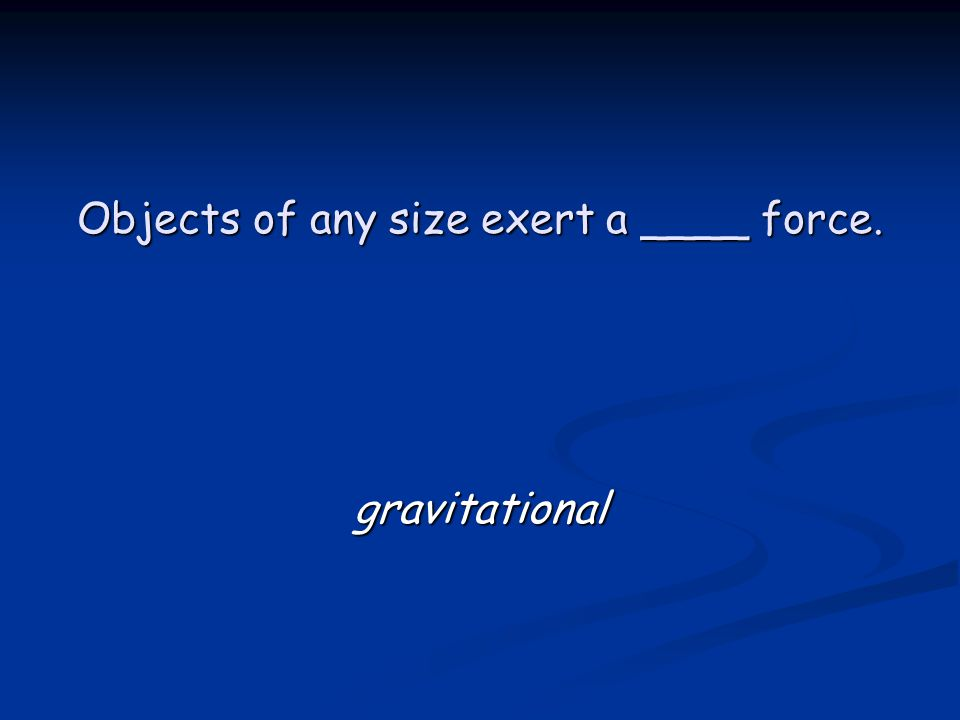 Objects of any size exert a ____ force. gravitational
