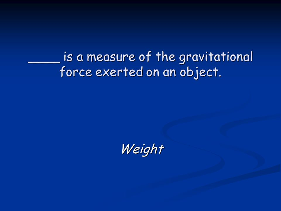 ____ is a measure of the gravitational force exerted on an object. Weight